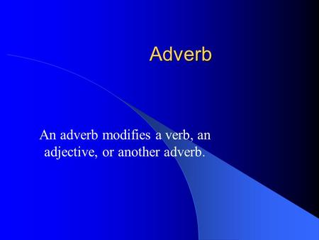 Adverb An adverb modifies a verb, an adjective, or another adverb.