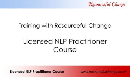 Training with Resourceful Change Licensed NLP Practitioner Course R esourceful C hange Licensed NLP Practitioner Course www.resourcefulchange.co.uk.