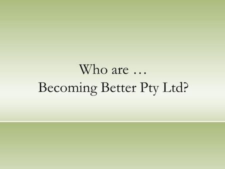 Who are … Becoming Better Pty Ltd?. Introduction We are people inspired by our Values: Understanding Harmony Partnership Trust Loyalty Leadership Effectiveness.