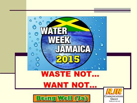 WASTE NOT… WANT NOT…. WATER WEEK JAMAICA 2015 THEME: WASTE NOT…WANT NOT CELEBRATING LIFE WITH HEART AND MIND. TO THINK AND ACT AS RESPONSIBLE STEWARDS.
