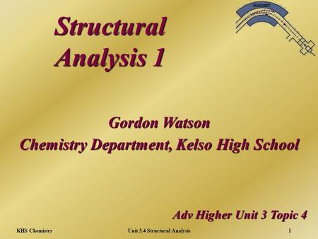 KHS ChemistryUnit 3.4 Structural Analysis1 Structural Analysis 1 Adv Higher Unit 3 Topic 4 Gordon Watson Chemistry Department, Kelso High School.