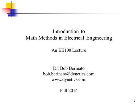 1 Introduction to Math Methods in Electrical Engineering An EE100 Lecture Dr. Bob Berinato  Fall 2014.