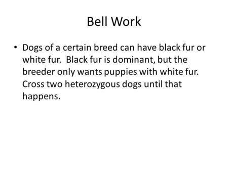 Bell Work Dogs of a certain breed can have black fur or white fur. Black fur is dominant, but the breeder only wants puppies with white fur. Cross two.