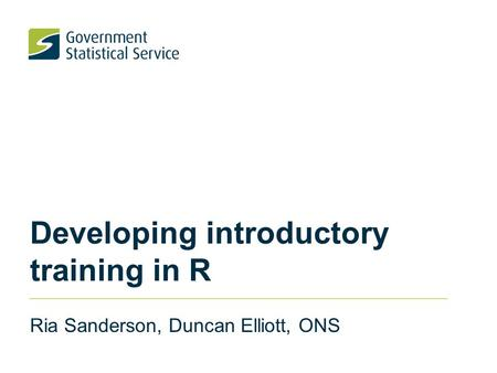 Developing introductory training in R Ria Sanderson, Duncan Elliott, ONS.