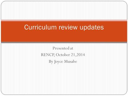 Presented at RENCP, October 21,2014 By Joyce Musabe Curriculum review updates.