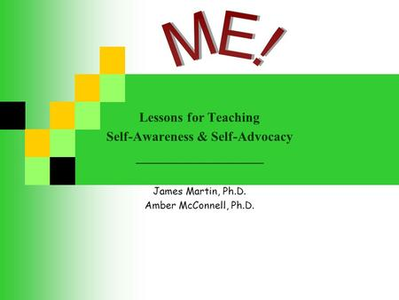 Lessons for Teaching Self-Awareness & Self-Advocacy _________________ James Martin, Ph.D. Amber McConnell, Ph.D.