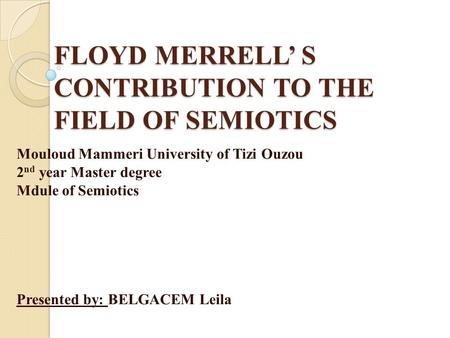 FLOYD MERRELL' S CONTRIBUTION TO THE FIELD OF SEMIOTICS Mouloud Mammeri University of Tizi Ouzou 2 nd year Master degree Mdule of Semiotics Presented by: