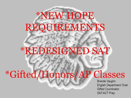 *NEW HOPE REQUIREMENTS *REDESIGNED SAT *Gifted/Honors/AP Classes Brande Vaughn English Department Chair Gifted Coordinator SAT/ACT Prep.