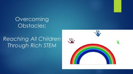 Overcoming Obstacles: Reaching All Children Through Rich STEM.
