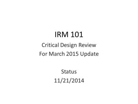 IRM 101 Critical Design Review For March 2015 Update Status 11/21/2014.