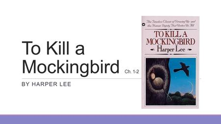 To Kill a Mockingbird Ch. 1-2 BY HARPER LEE. Chapter 1 The Finch family – Simon Finch escaped religious persecution and started a farm that supported.