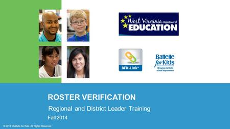 © 2014, Battelle for Kids. All Rights Reserved. ROSTER VERIFICATION © 2014, Battelle for Kids. All Rights Reserved. Regional and District Leader Training.