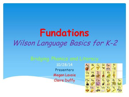 Fundations Wilson Language Basics for K-2 Bridging Phonics and Literacy 10/28/14 Presenters Megan Lavoie Claire Duffy.