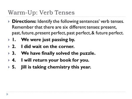 Warm-Up: Verb Tenses  Directions: Identify the following sentences' verb tenses. Remember that there are six different tenses: present, past, future,