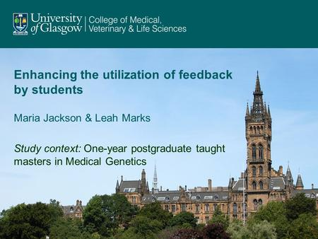 Enhancing the utilization of feedback by students Maria Jackson & Leah Marks Study context: One-year postgraduate taught masters in Medical Genetics.