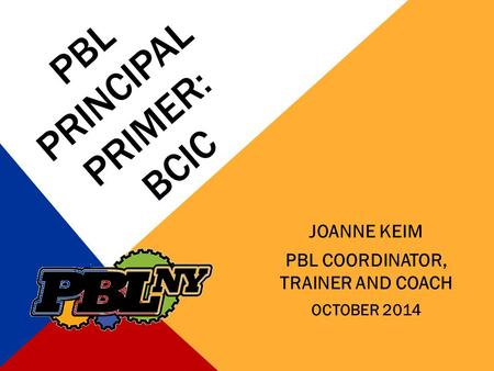 PBL PRINCIPAL PRIMER: BCIC JOANNE KEIM PBL COORDINATOR, TRAINER AND COACH OCTOBER 2014.