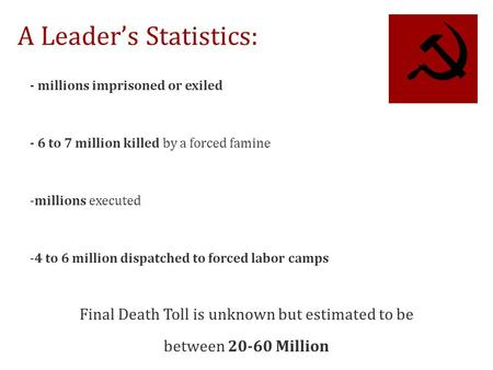 A Leader's Statistics: - millions imprisoned or exiled - 6 to 7 million killed by a forced famine -millions executed -4 to 6 million dispatched to forced.