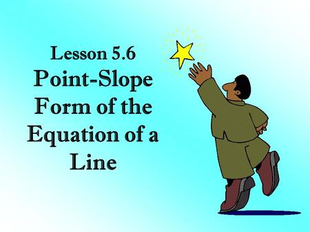 Lesson 5.6 Point-Slope Form of the Equation of a Line.