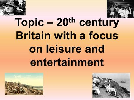 Topic – 20 th century Britain with a focus on leisure and entertainment.