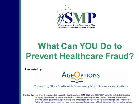 What Can YOU Do to Prevent Healthcare Fraud? Funded by: This project is supported in part by grant numbers 90MP0026 and 90MP0127 from the U.S. Administration.