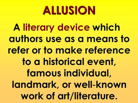 ALLUSION A literary device which authors use as a means to refer or to make reference to a historical event, famous individual, landmark, or well‐known.
