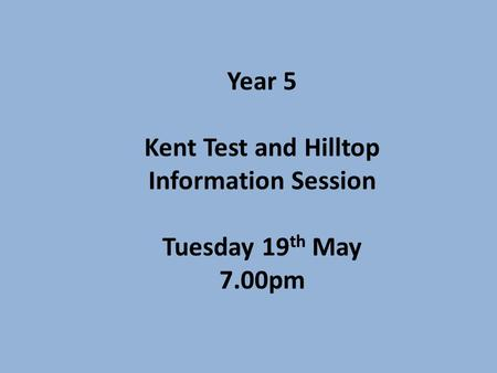 Year 5 Kent Test and Hilltop Information Session Tuesday 19 th May 7.00pm.