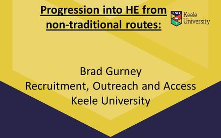 Progression into HE from non-traditional routes: Brad Gurney Recruitment, Outreach and Access Keele University.