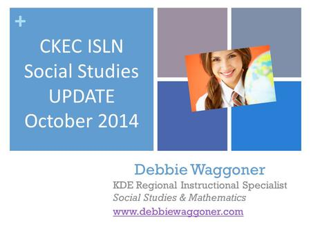 + Debbie Waggoner KDE Regional Instructional Specialist Social Studies & Mathematics www.debbiewaggoner.com CKEC ISLN Social Studies UPDATE October 2014.