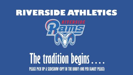RIVERSIDE ATHLETICS The tradition begins…. PLEASE PICK UP A SLIDESHOW COPY IN THE LOBBY (ONE PER FAMILY PLEASE)