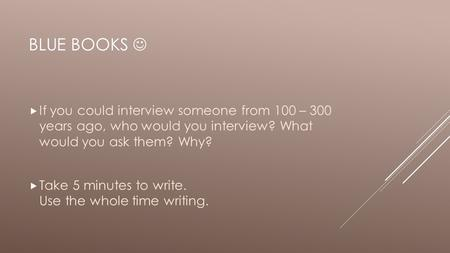 BLUE BOOKS  If you could interview someone from 100 – 300 years ago, who would you interview? What would you ask them? Why?  Take 5 minutes to write.