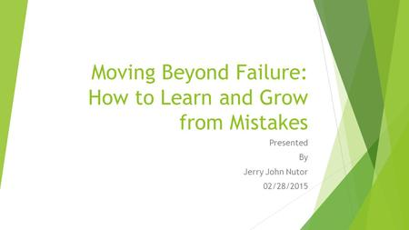 Moving Beyond Failure: How to Learn and Grow from Mistakes Presented By Jerry John Nutor 02/28/2015.