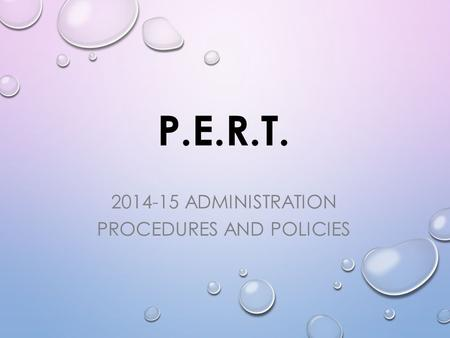 P.E.R.T. 2014-15 ADMINISTRATION PROCEDURES AND POLICIES.
