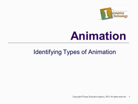 Animation Identifying Types of Animation 1Copyright © Texas Education Agency, 2013. All rights reserved.