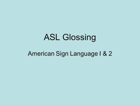 "ASL Glossing American Sign Language I & 2. What is ""glossing""? ""Glossing"" is a fancy word for written ASL. Of course, ASL does not really have a written."