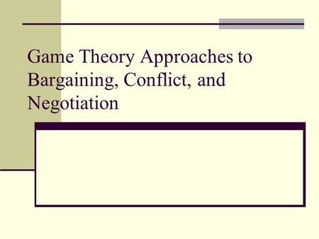 Game Theory Approaches to Bargaining, Conflict, and Negotiation.