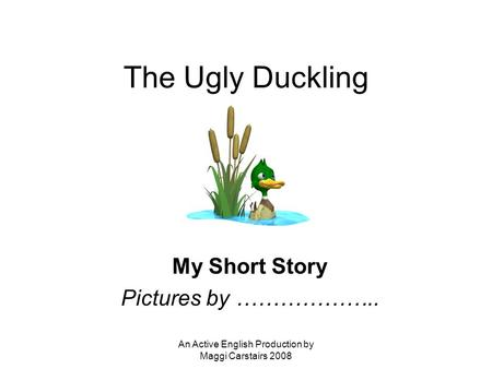 An Active English Production by Maggi Carstairs 2008 The Ugly Duckling My Short Story Pictures by ………………..