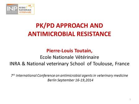 PK/PD APPROACH AND ANTIMICROBIAL RESISTANCE Pierre-Louis Toutain, Ecole Nationale Vétérinaire INRA & National veterinary School of Toulouse, France 7 th.