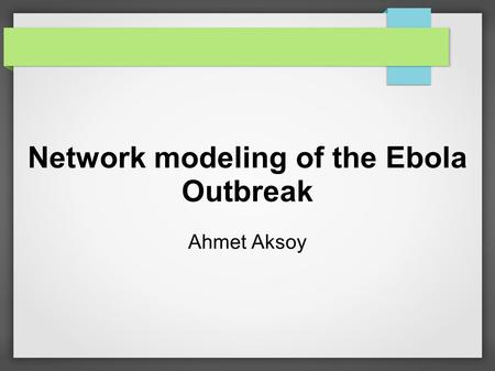 Network modeling of the Ebola Outbreak Ahmet Aksoy.