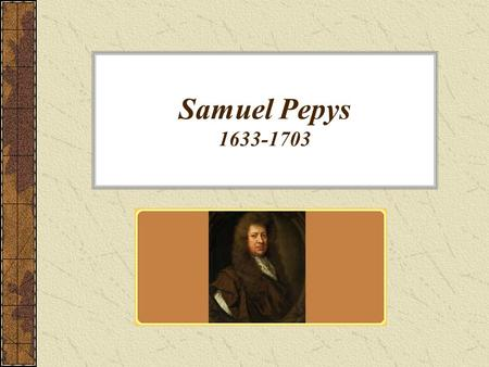 "Samuel Pepys 1633-1703. His Life Pepys (pronounced ""peeps"") was the son of a London tailor. He studied at St. Paul's school and Cambridge, and then took."