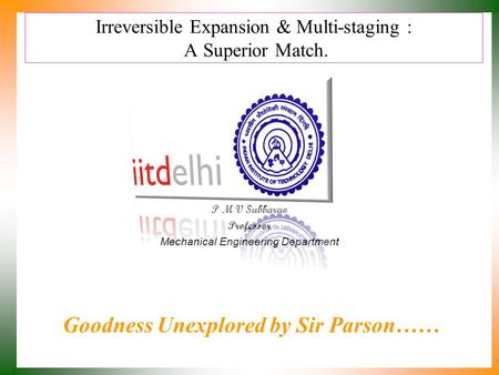 Irreversible Expansion & Multi-staging : A Superior Match. P M V Subbarao Professor Mechanical Engineering Department Goodness Unexplored by Sir Parson……