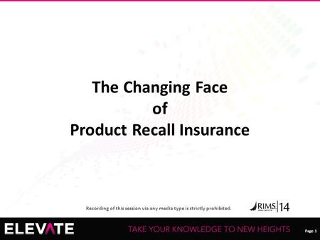 Page 1 Recording of this session via any media type is strictly prohibited. Page 1 The Changing Face of Product Recall Insurance.