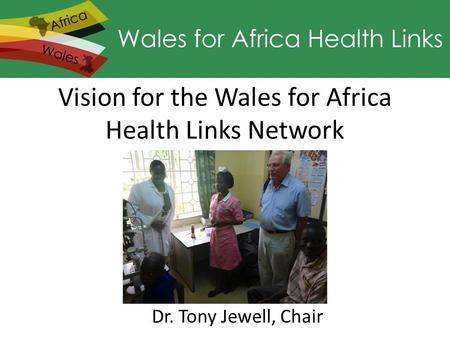 Vision for the Wales for Africa Health Links Network Dr. Tony Jewell, Chair.