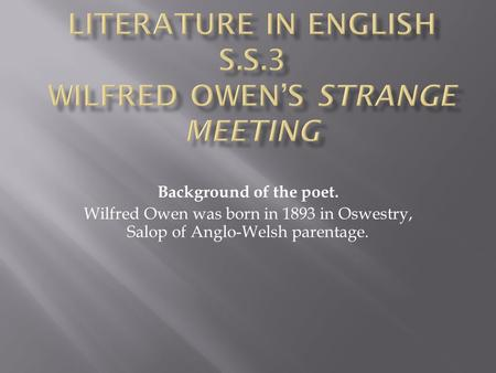 Background of the poet. Wilfred Owen was born in 1893 in Oswestry, Salop of Anglo-Welsh parentage.