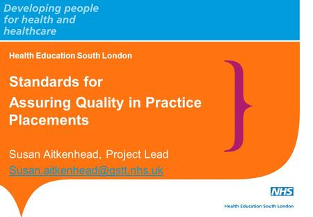 Health Education South London Standards for Assuring Quality in Practice Placements Susan Aitkenhead, Project Lead