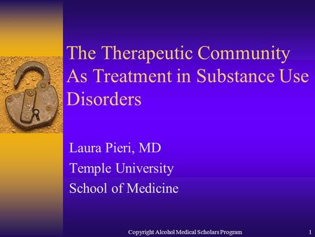 Copyright Alcohol Medical Scholars Program1 The Therapeutic Community As Treatment in Substance Use Disorders Laura Pieri, MD Temple University School.