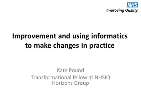 Improvement and using informatics to make changes in practice Kate Pound Transformational fellow at NHSIQ Horizons Group.