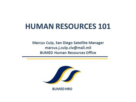 BUMED HRO HUMAN RESOURCES 101 Marcus Culp, San Diego Satellite Manager BUMED Human Resources Office.