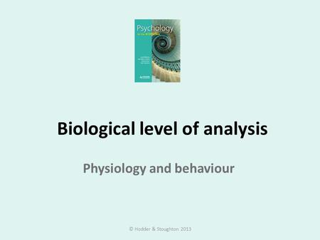 Biological level of analysis Physiology and behaviour © Hodder & Stoughton 2013.