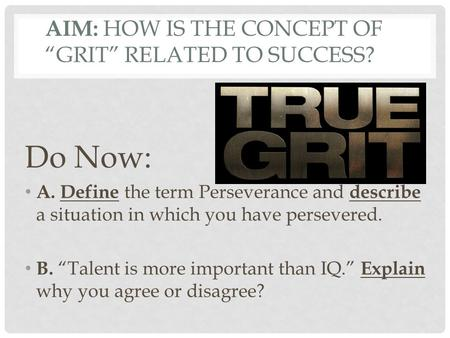 "AIM: HOW IS THE CONCEPT OF ""GRIT"" RELATED TO SUCCESS? Do Now: A. Define the term Perseverance and describe a situation in which you have persevered. B."