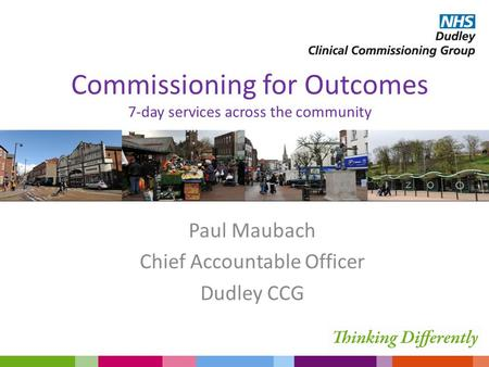 Commissioning for Outcomes 7-day services across the community Paul Maubach Chief Accountable Officer Dudley CCG.